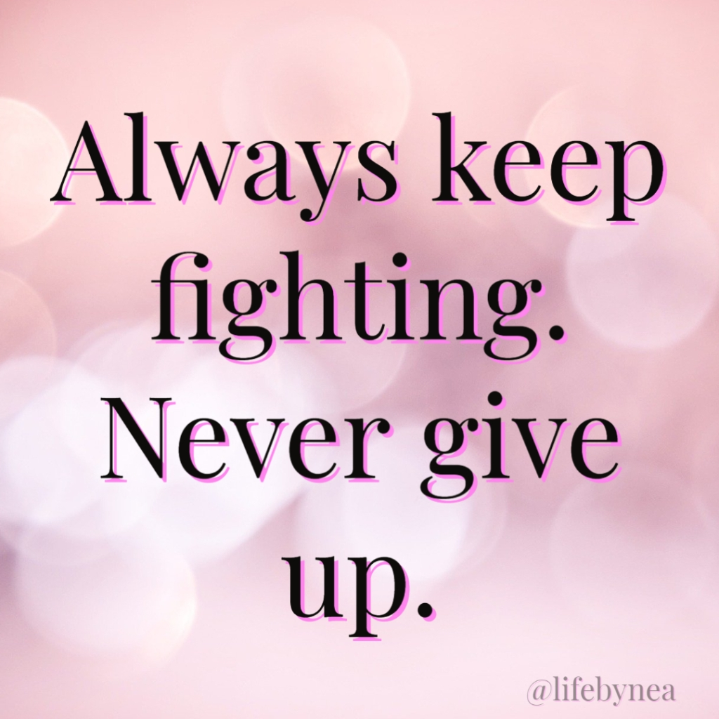 Always keep fighting. Never Give Up!